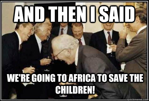 and then i said were going to africa to save the children  - And then they said