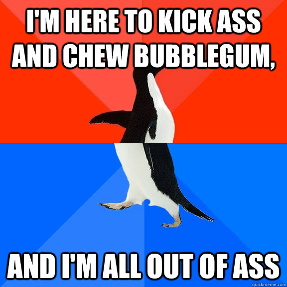 im here to kick ass and chew bubblegum and im all out of  - Socially Awesome Awkward Penguin