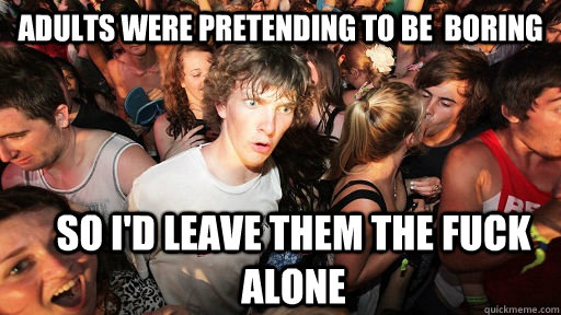 adults were pretending to be boring so id leave them the f - Sudden Clarity Clarence