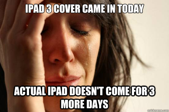 ipad 3 cover came in today actual ipad doesnt come for 3 mo - First World Problems