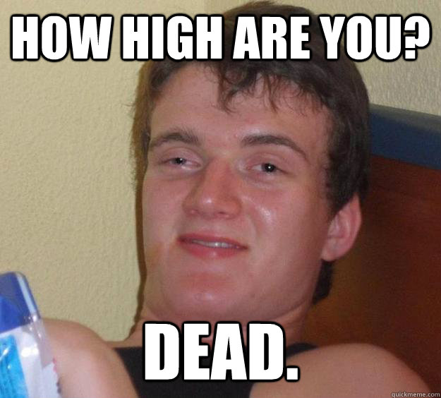 how high are you dead - 10 Guy