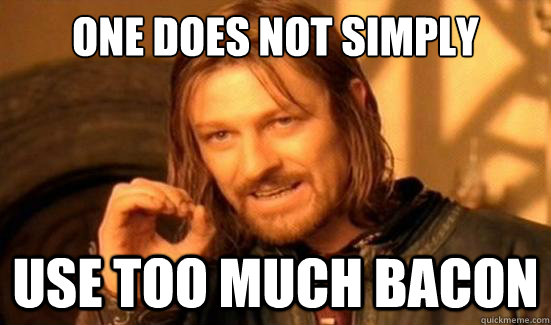 one does not simply use too much bacon - Boromir