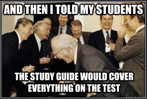 and then i told my students the study guide would cover ever - And then they said