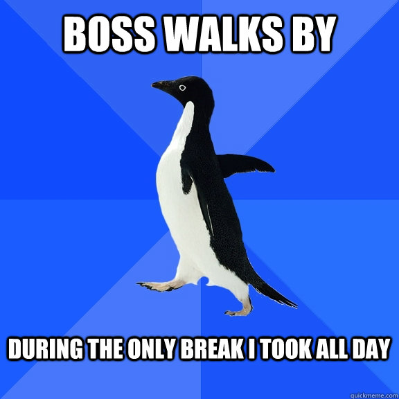 boss walks by during the only break i took all day  - Socially Awkward Penguin