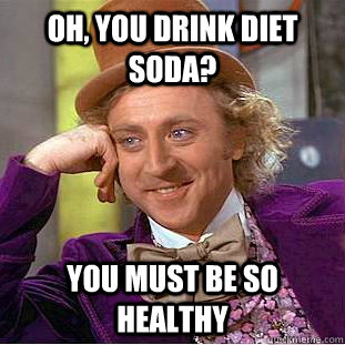 oh you drink diet soda you must be so healthy - Condescending Wonka