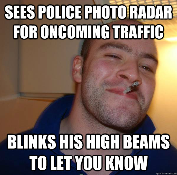 sees police photo radar for oncoming traffic blinks his high - Good Guy Greg