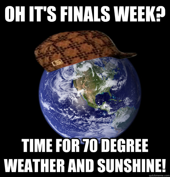 oh its finals week time for 70 degree weather and sunshine - Scumbag Mother Nature