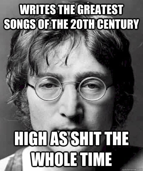 writes the greatest songs of the 20th century high as shit t - Scumbag Lennon