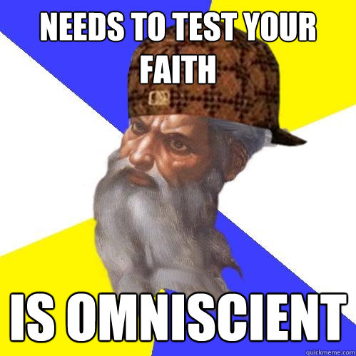 needs to test your faith is omniscient  - Scumbag Advice God