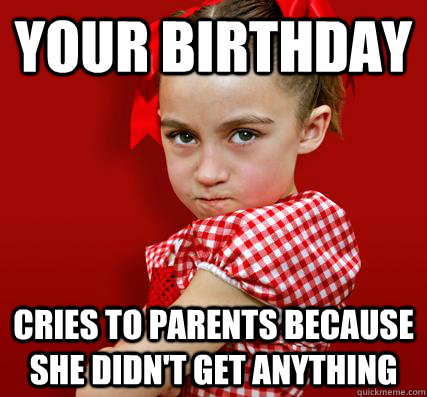 your birthday cries to parents because she didnt get anythi - Spoiled Little Sister