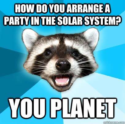 how do you arrange a party in the solar system you planet - Lame Pun Coon