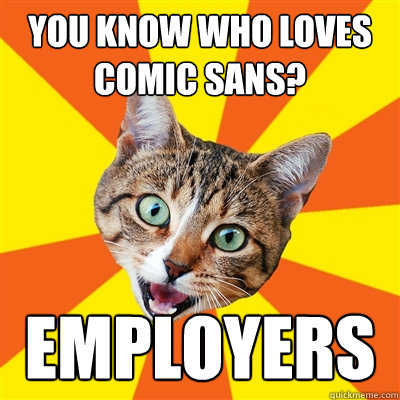 you know who loves comic sans employers - Bad Advice Cat