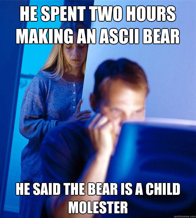 he spent two hours making an ascii bear he said the bear is  - Redditors Wife