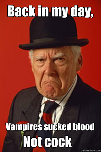 back in my day vampires sucked blood not cock - Pissed old guy