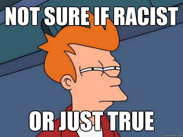 not sure if racist or just true - Futurama Fry