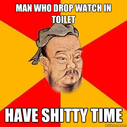 man who drop watch in toilet have shitty time - Confucius says