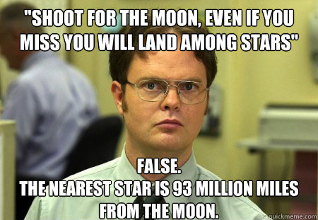 shoot for the moon even if you miss you will land among st - Schrute