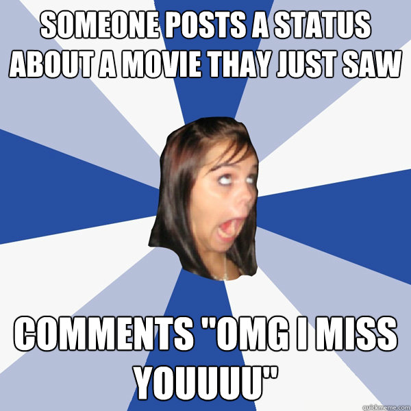 someone posts a status about a movie thay just saw comments  - Annoying Facebook Girl