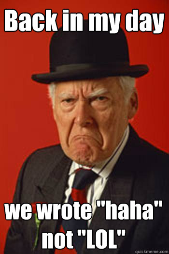 back in my day we wrote haha not lol - Pissed old guy