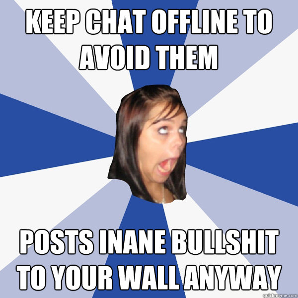 keep chat offline to avoid them posts inane bullshit to your - Annoying Facebook Girl
