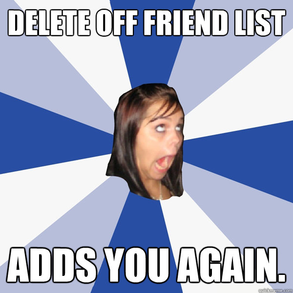 delete off friend list adds you again - Annoying Facebook Girl