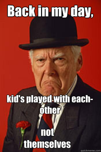 back in my day kids played with eachother not themselves - Pissed old guy