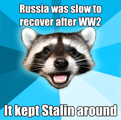 russia was slow to recover after ww2 it kept stalin around - Lame Pun Coon