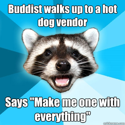 buddist walks up to a hot dog vendor says make me one with  - Lame Pun Coon