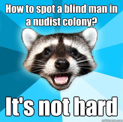 how to spot a blind man in a nudist colony its not hard - Lame Pun Coon