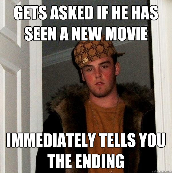 gets asked if he has seen a new movie immediately tells you  - Scumbag Steve