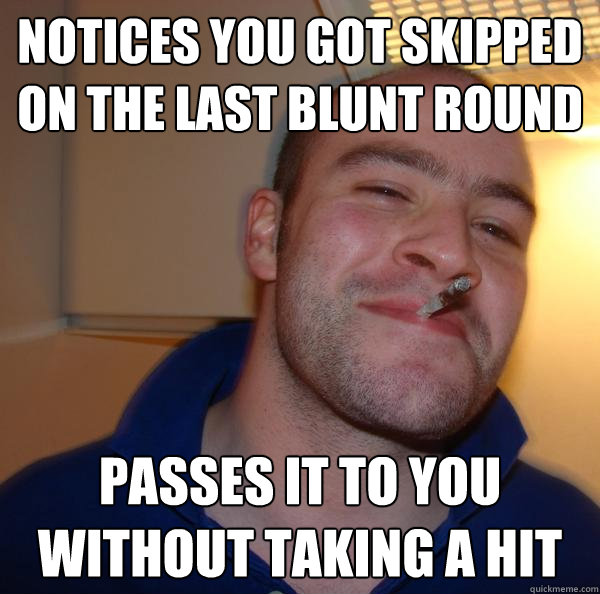 notices you got skipped on the last blunt round passes it to - Good Guy Greg