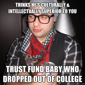thinks hes culturally intellectually superior to you trus - Oblivious Hipster