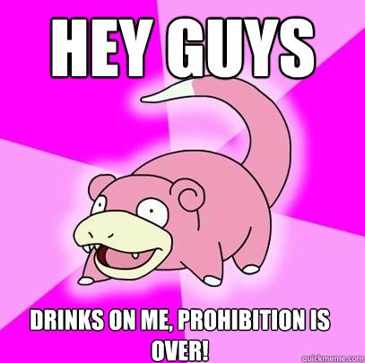 hey guys drinks on me prohibition is over  - Slowpoke