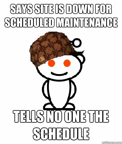 says site is down for scheduled maintenance tells no one the - Scumbag Reddit