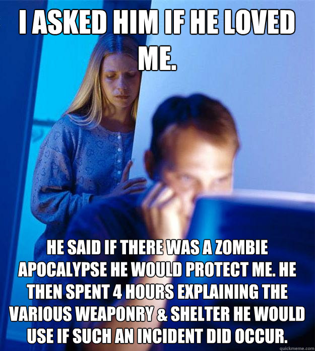 i asked him if he loved me he said if there was a zombie ap - Redditors Wife