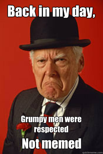 back in my day grumpy men were respected not memed - Pissed old guy