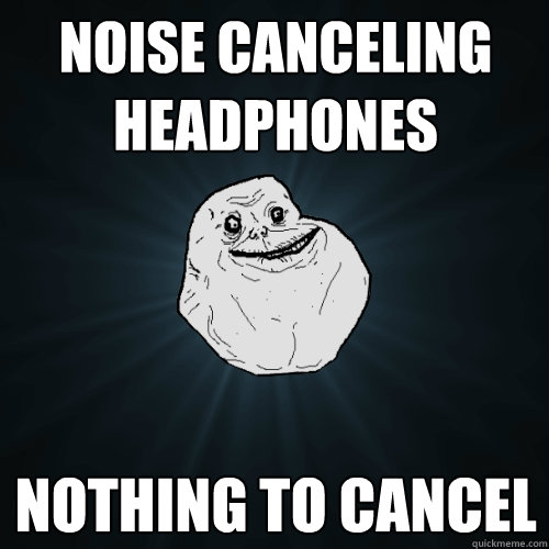 noise canceling headphones nothing to cancel - Forever Alone