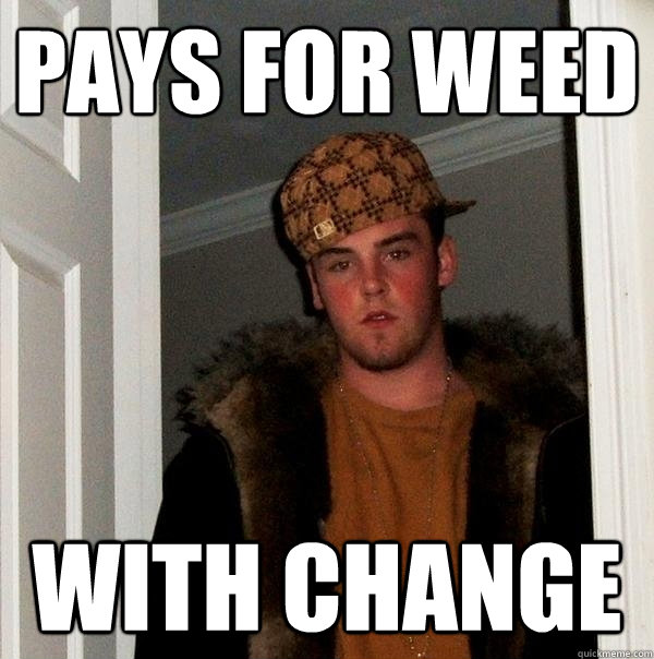 pays for weed with change - Scumbag Steve