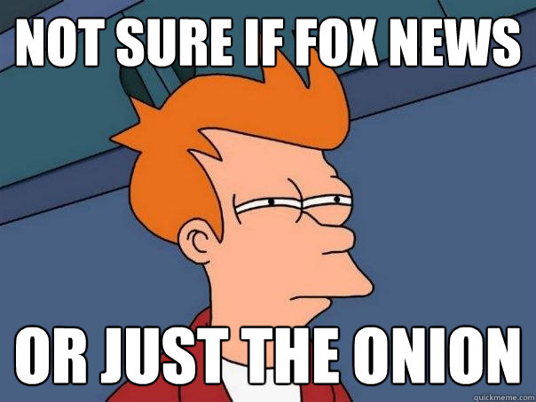 not sure if fox news or just the onion - Futurama Fry
