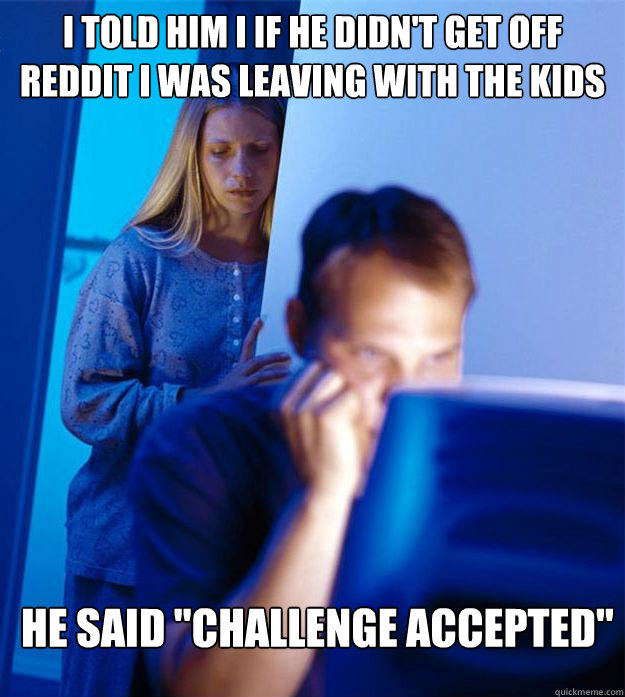 i told him i if he didnt get off reddit i was leaving with  - Redditors Wife