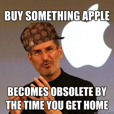 buy something apple becomes obsolete by the time you get hom - Scumbag Steve Jobs