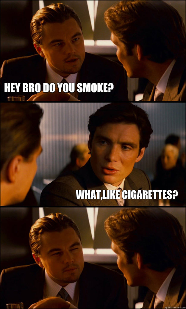 hey bro do you smoke whatlike cigarettes - Inception
