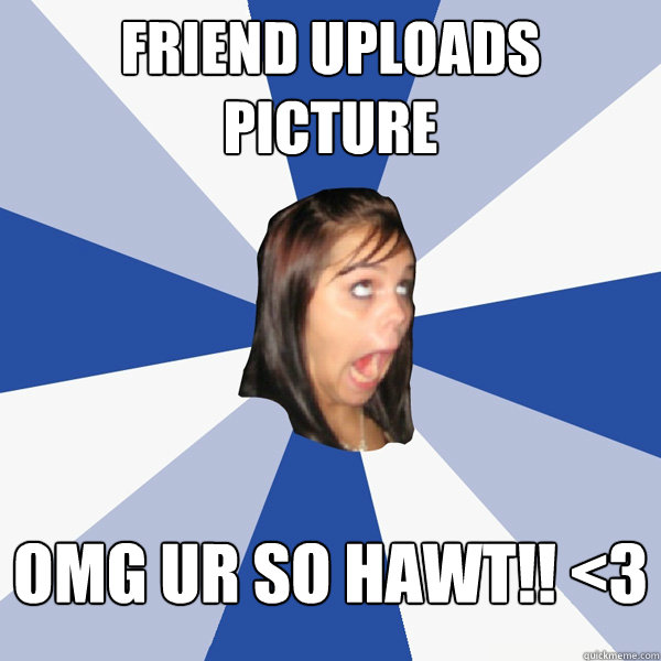friend uploads picture omg ur so hawt 3 - Annoying Facebook Girl
