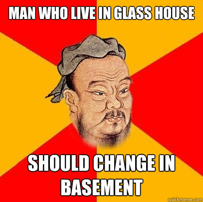 man who live in glass house should change in basement - Confucius says