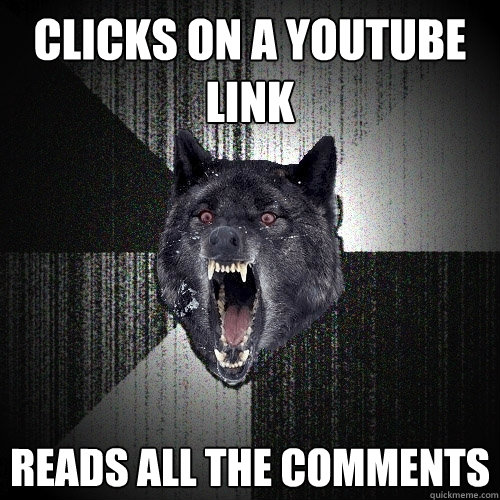 clicks on a youtube link reads all the comments - Insanity Wolf