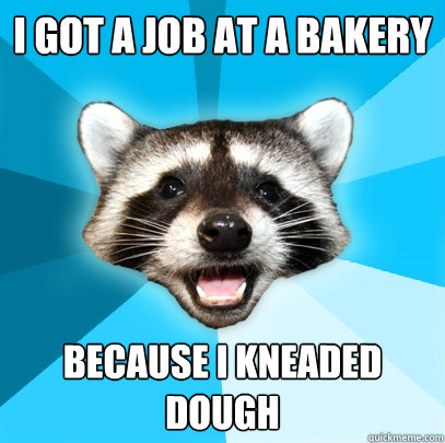 i got a job at a bakery because i kneaded dough - Lame Pun Coon