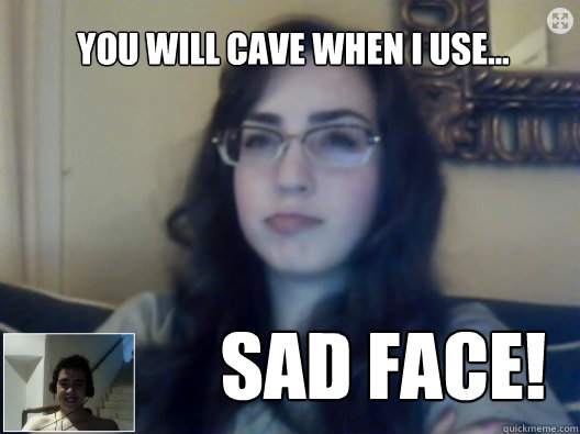 you will cave when i use sad face - Drunk Caroline