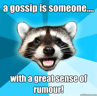 a gossip is someone with a great sense of rumour - Lame Pun Coon