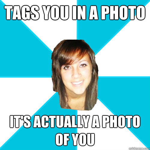 tags you in a photo its actually a photo of you - Pleasant Facebook Girl