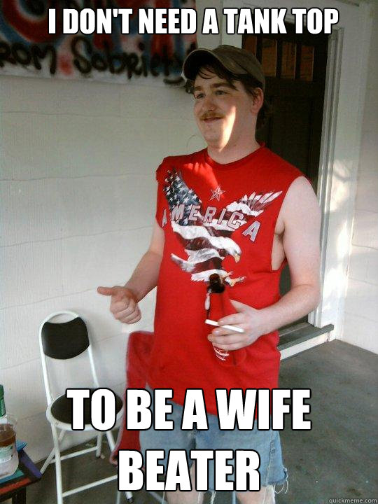 i dont need a tank top to be a wife beater - Redneck Randal